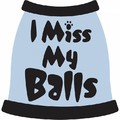 I MIss My Balls Dog T-Shirt: Dogs Pet Apparel Tanks