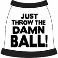 Just Throw the Damn Ball! Dog T-Shirt: Dogs Pet Apparel